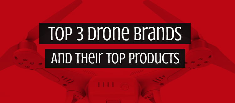 Top 3 Drone Brands And Their Top Products